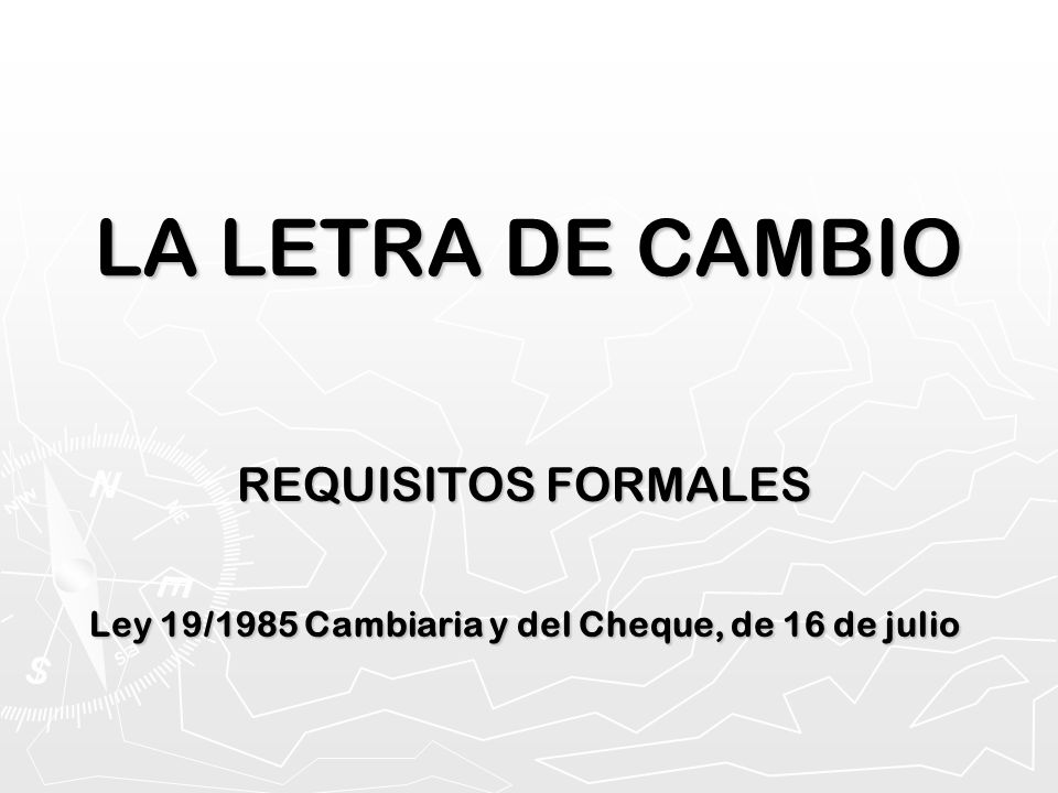 LA LETRA DE CAMBIO REQUISITOS FORMALES Ley 19/1985 Cambiaria y del Cheque, de 16 de julio