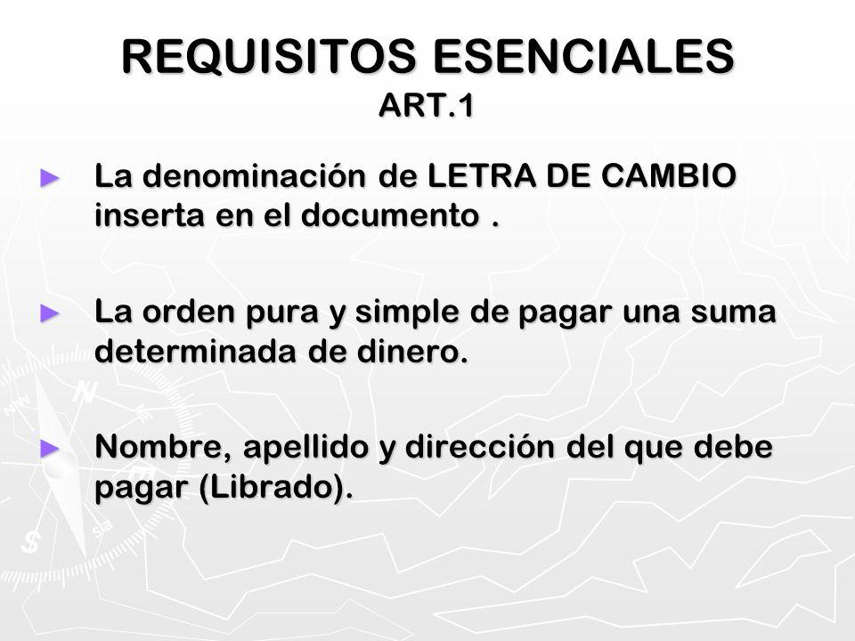 REQUISITOS ESENCIALES ART.1 La denominación de LETRA DE CAMBIO inserta en el documento. La denominación de LETRA DE CAMBIO inserta en el documento. La