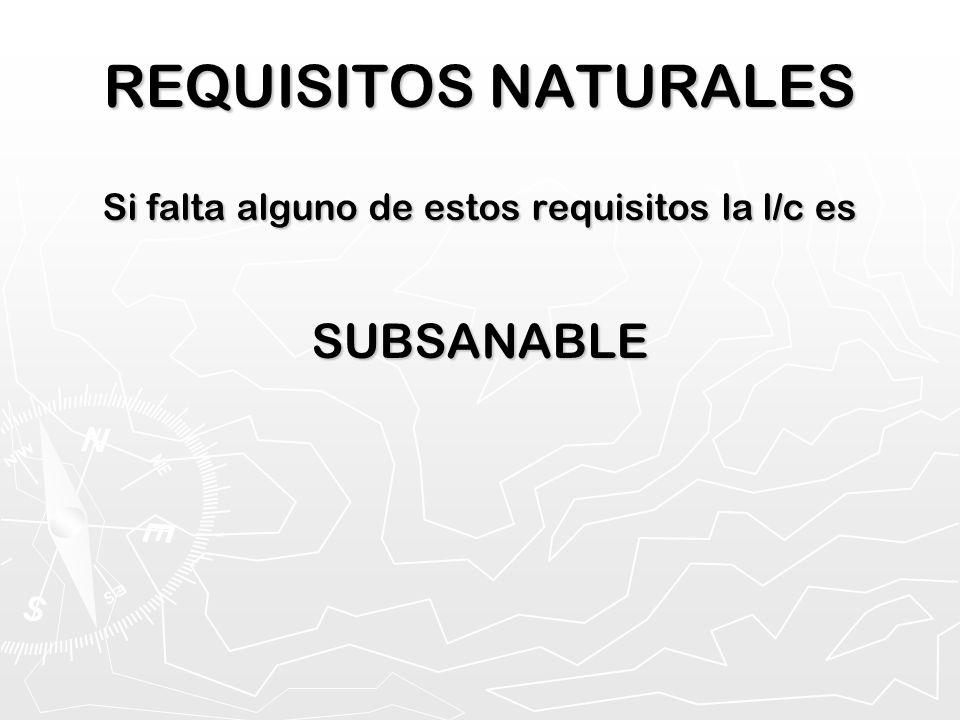 REQUISITOS NATURALES Si falta alguno de estos requisitos la l/c es SUBSANABLE
