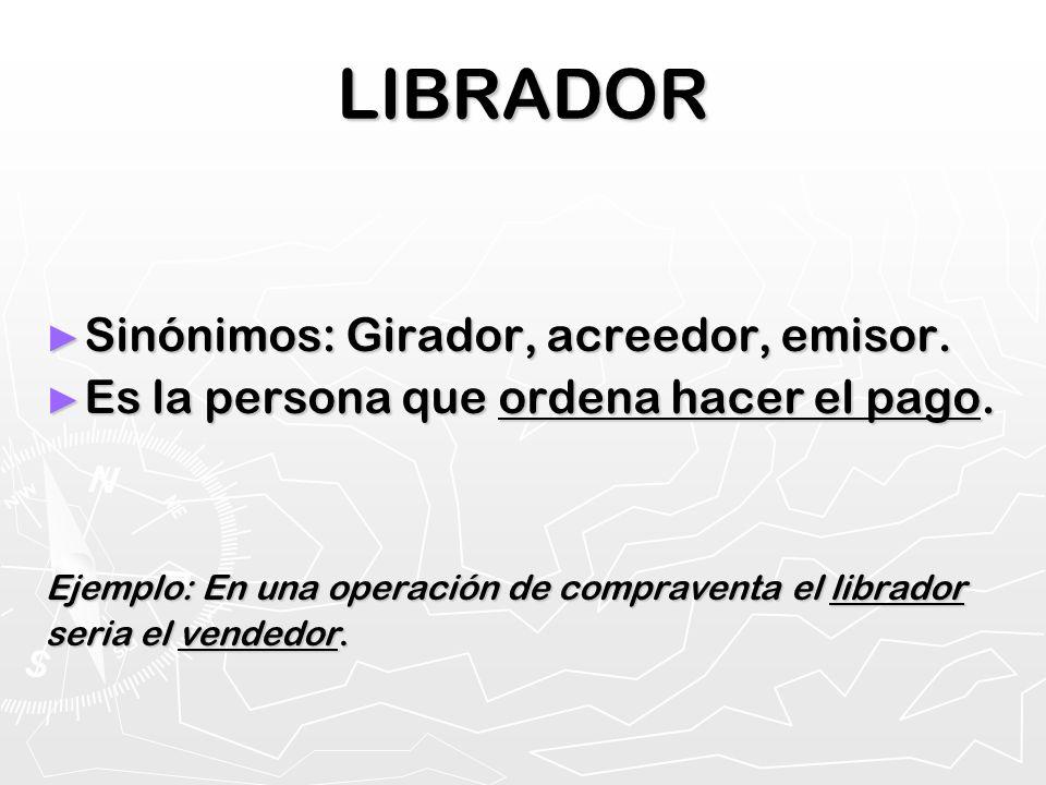 LIBRADOR Sinónimos: Girador, acreedor, emisor. Sinónimos: Girador, acreedor, emisor. Es la persona que ordena hacer el pago. Es la persona que ordena