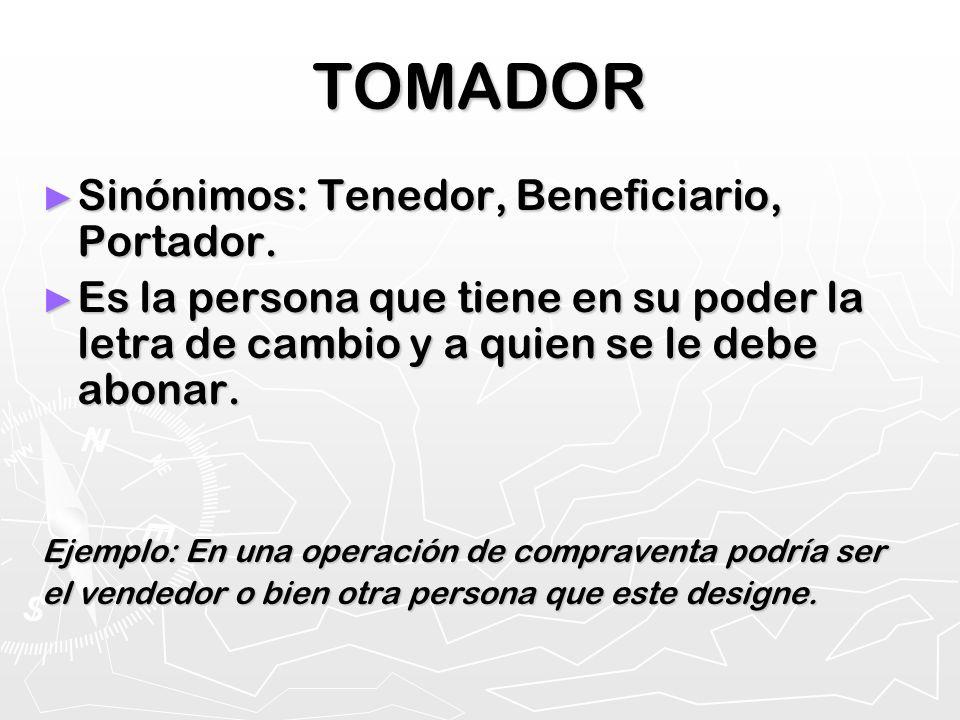 TOMADOR Sinónimos: Tenedor, Beneficiario, Portador. Sinónimos: Tenedor, Beneficiario, Portador. Es la persona que tiene en su poder la letra de cambio