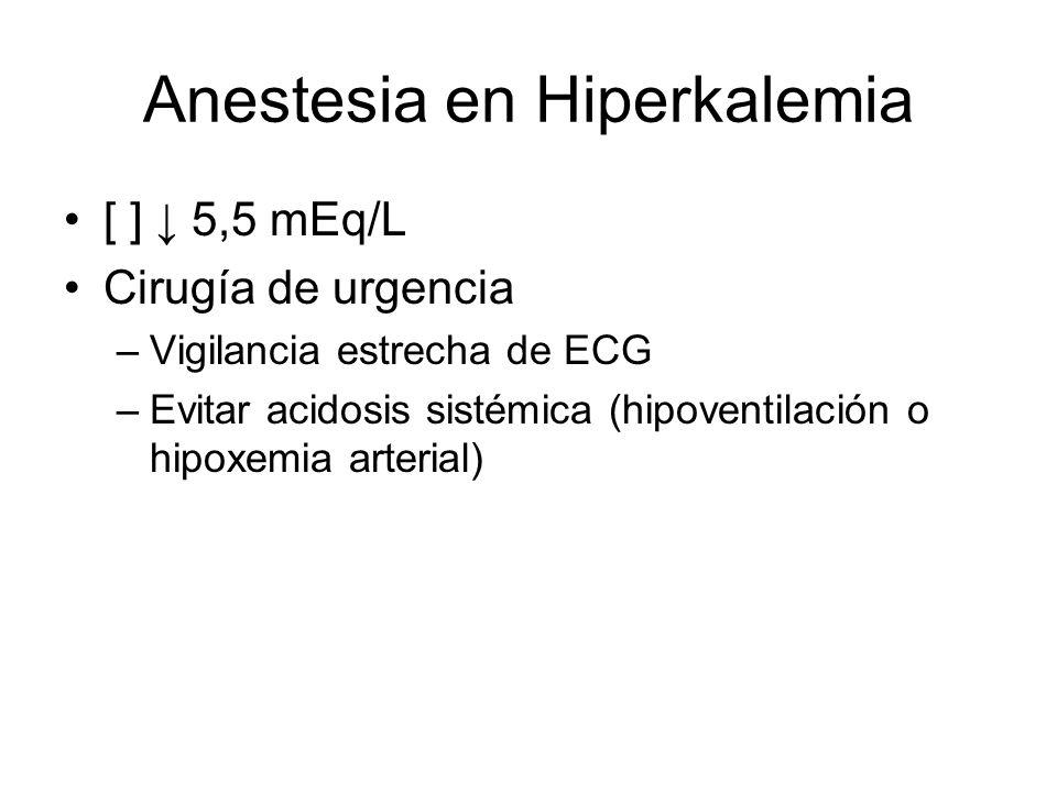 Anestesia en Hiperkalemia [ ] 5,5 mEq/L Cirugía de urgencia –Vigilancia estrecha de ECG –Evitar acidosis sistémica (hipoventilación o hipoxemia arteri