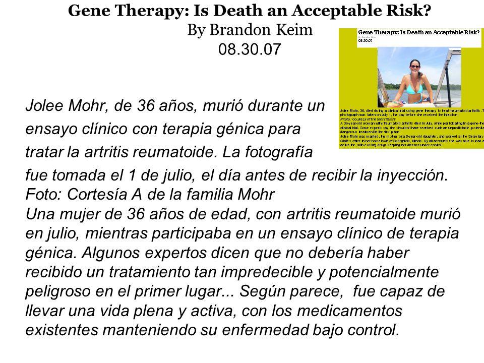 Gene Therapy: Is Death an Acceptable Risk? By Brandon Keim 08.30.07 Jolee Mohr, de 36 años, murió durante un ensayo clínico con terapia génica para tr