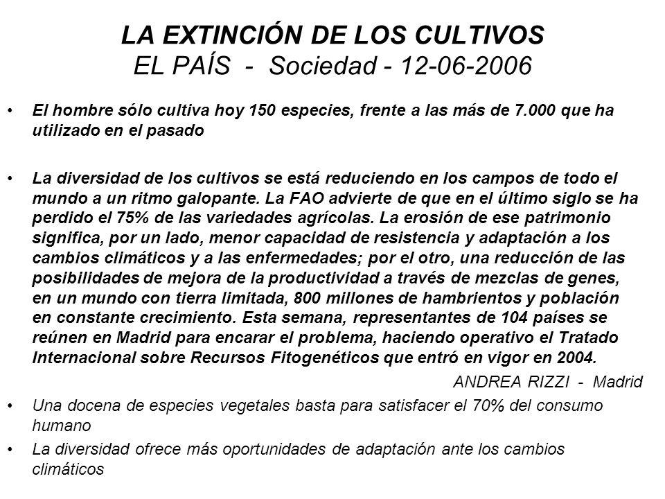 LA EXTINCIÓN DE LOS CULTIVOS EL PAÍS - Sociedad - 12-06-2006 El hombre sólo cultiva hoy 150 especies, frente a las más de 7.000 que ha utilizado en el