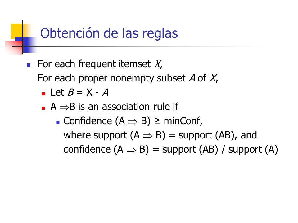 Obtención de las reglas For each frequent itemset X, For each proper nonempty subset A of X, Let B = X - A A B is an association rule if Confidence (A
