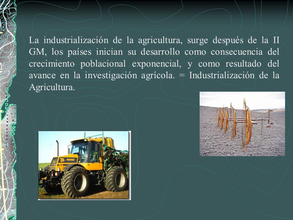 La industrialización de la agricultura, surge después de la II GM, los países inician su desarrollo como consecuencia del crecimiento poblacional expo