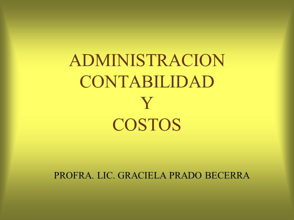 ADMINISTRACION CONTABILIDAD Y COSTOS PROFRA. LIC. GRACIELA PRADO BECERRA
