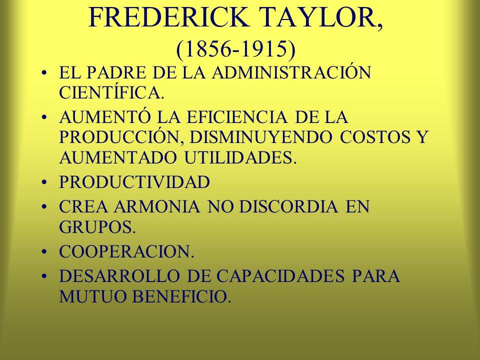 FREDERICK TAYLOR, (1856-1915) EL PADRE DE LA ADMINISTRACIÓN CIENTÍFICA. AUMENTÓ LA EFICIENCIA DE LA PRODUCCIÓN, DISMINUYENDO COSTOS Y AUMENTADO UTILID