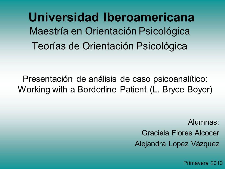 Universidad Iberoamericana Presentación de análisis de caso psicoanalítico: Working with a Borderline Patient (L. Bryce Boyer) Maestría en Orientación