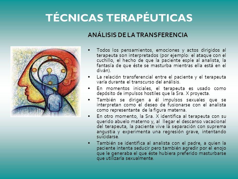 TÉCNICAS TERAPÉUTICAS ANÁLISIS DE LA TRANSFERENCIA Todos los pensamientos, emociones y actos dirigidos al terapeuta son interpretados (por ejemplo: el