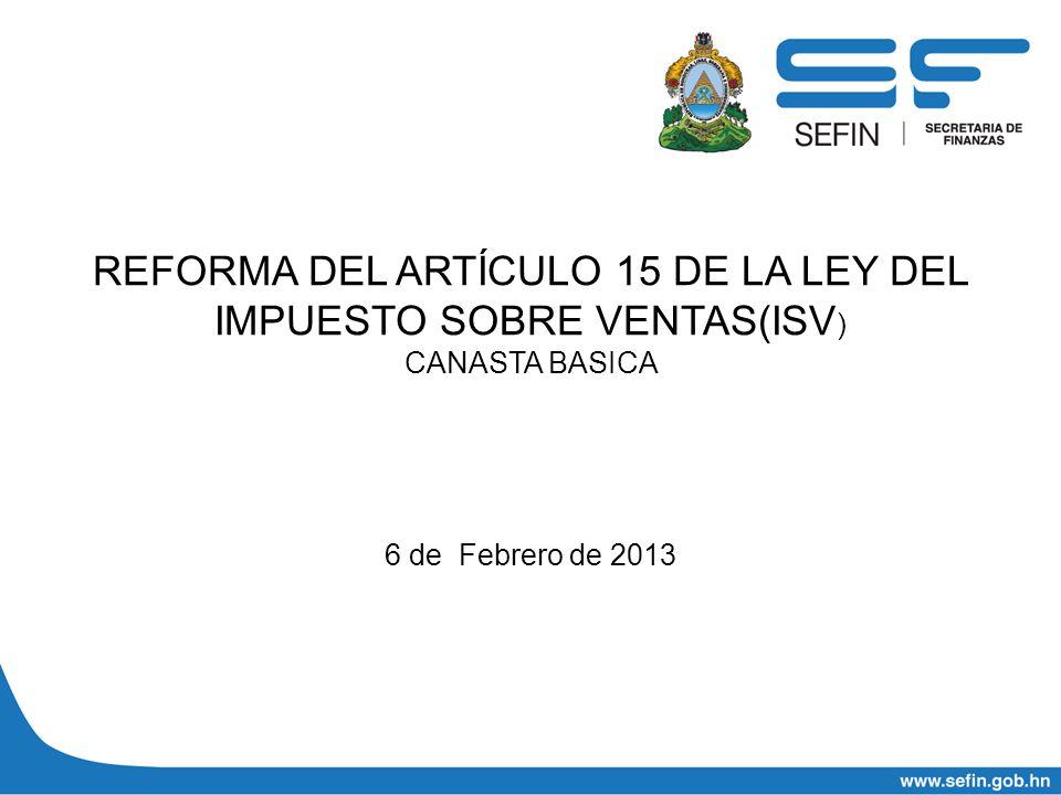 REFORMA DEL ARTÍCULO 15 DE LA LEY DEL IMPUESTO SOBRE VENTAS(ISV ) CANASTA BASICA 6 de Febrero de 2013