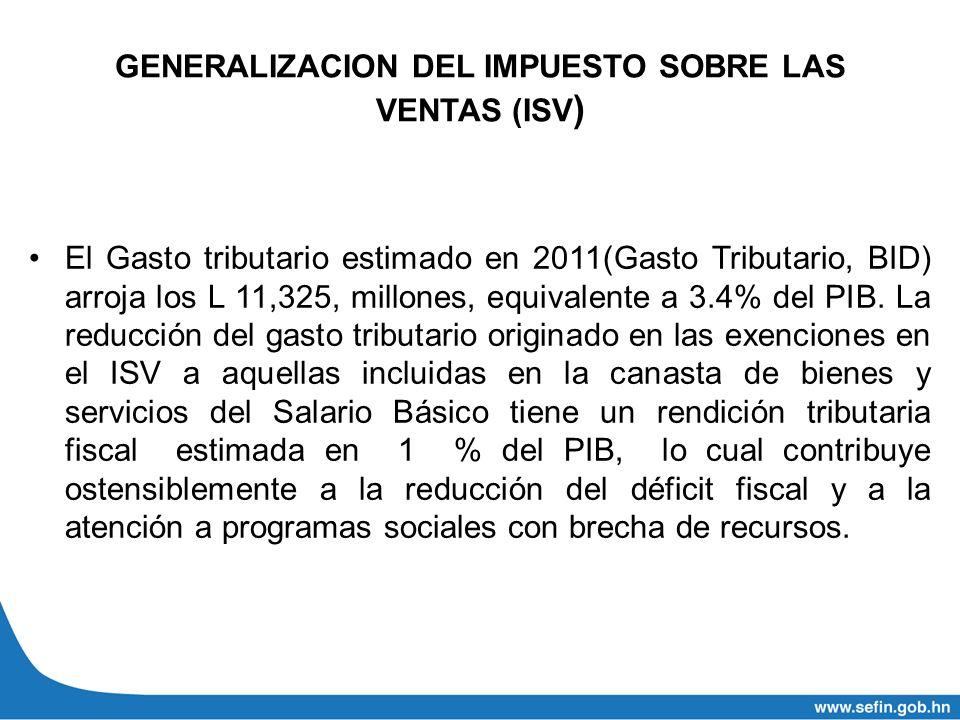 GENERALIZACION DEL IMPUESTO SOBRE LAS VENTAS (ISV ) El Gasto tributario estimado en 2011(Gasto Tributario, BID) arroja los L 11,325, millones, equival