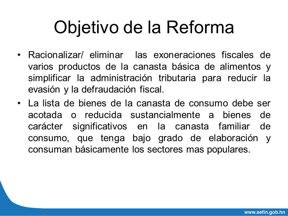 Objetivo de la Reforma Racionalizar/ eliminar las exoneraciones fiscales de varios productos de la canasta básica de alimentos y simplificar la admini