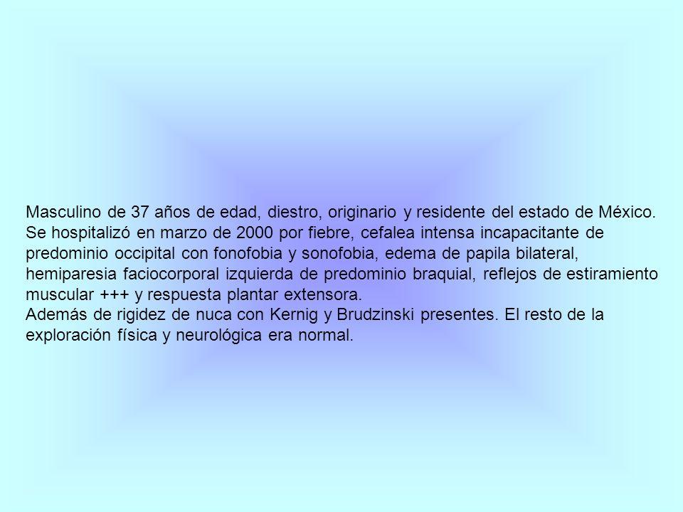 Masculino de 37 años de edad, diestro, originario y residente del estado de México. Se hospitalizó en marzo de 2000 por fiebre, cefalea intensa incapa