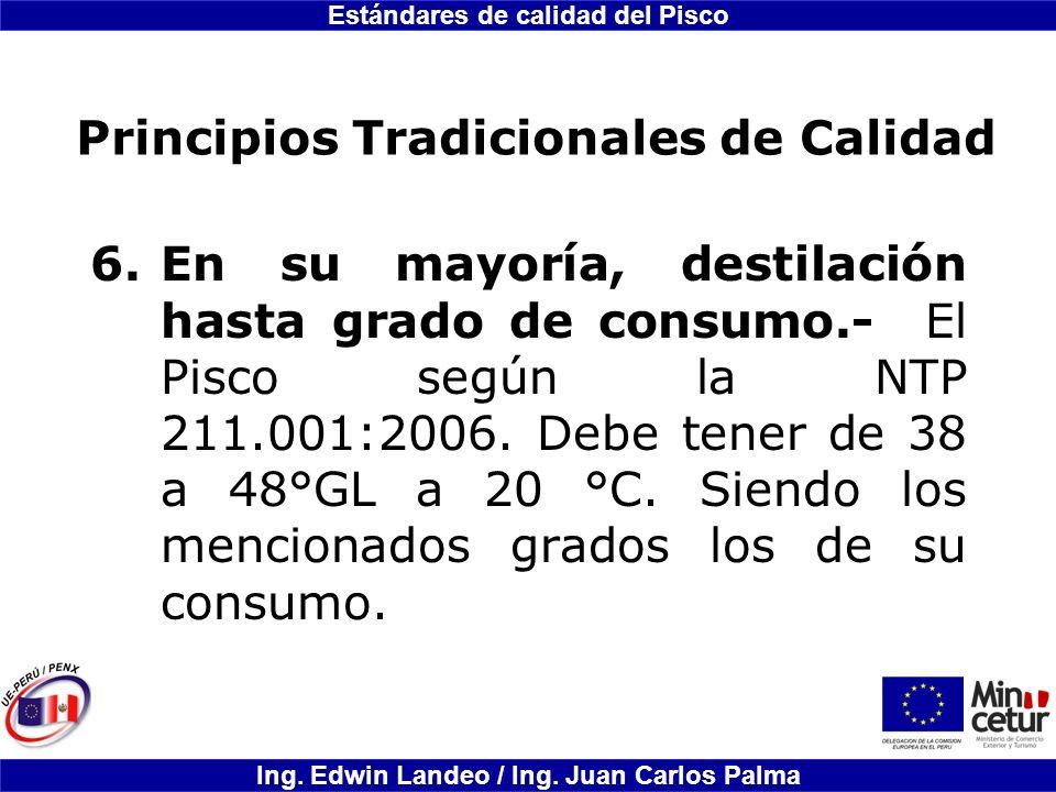 Estándares de calidad del Pisco Ing. Edwin Landeo / Ing. Juan Carlos Palma Principios Tradicionales de Calidad 6.En su mayoría, destilación hasta grad
