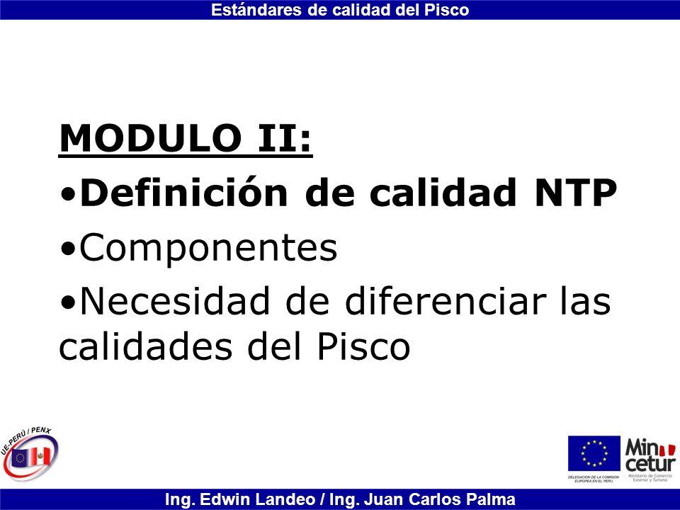 Estándares de calidad del Pisco Ing. Edwin Landeo / Ing. Juan Carlos Palma MODULO II: Definición de calidad NTP Componentes Necesidad de diferenciar l