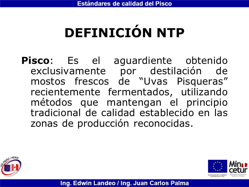 Estándares de calidad del Pisco Ing. Edwin Landeo / Ing. Juan Carlos Palma DEFINICIÓN NTP Pisco: Es el aguardiente obtenido exclusivamente por destila