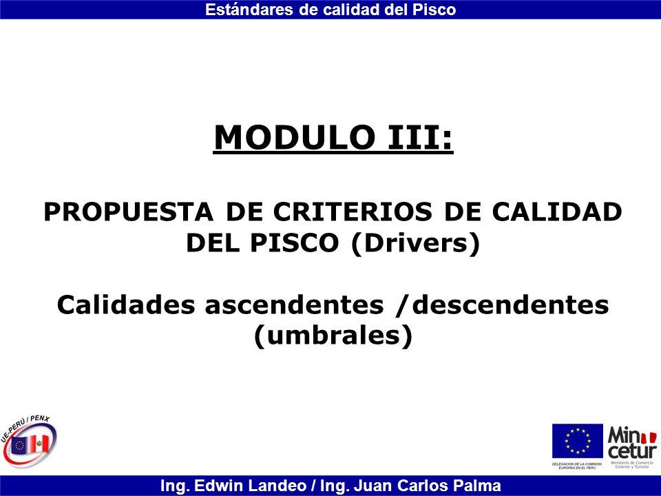 Estándares de calidad del Pisco Ing. Edwin Landeo / Ing. Juan Carlos Palma MODULO III: PROPUESTA DE CRITERIOS DE CALIDAD DEL PISCO (Drivers) Calidades