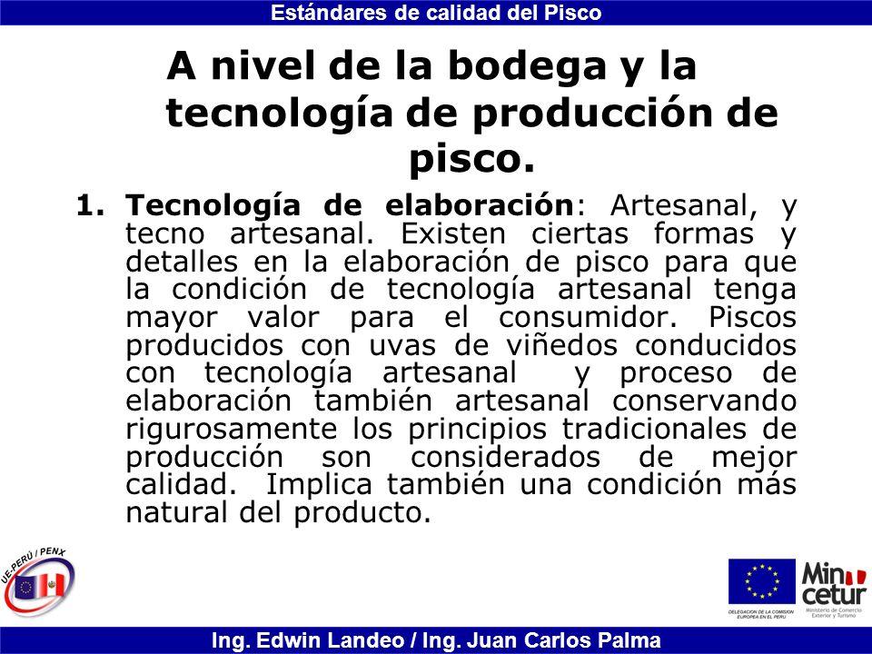 Estándares de calidad del Pisco Ing. Edwin Landeo / Ing. Juan Carlos Palma A nivel de la bodega y la tecnología de producción de pisco. 1.Tecnología d