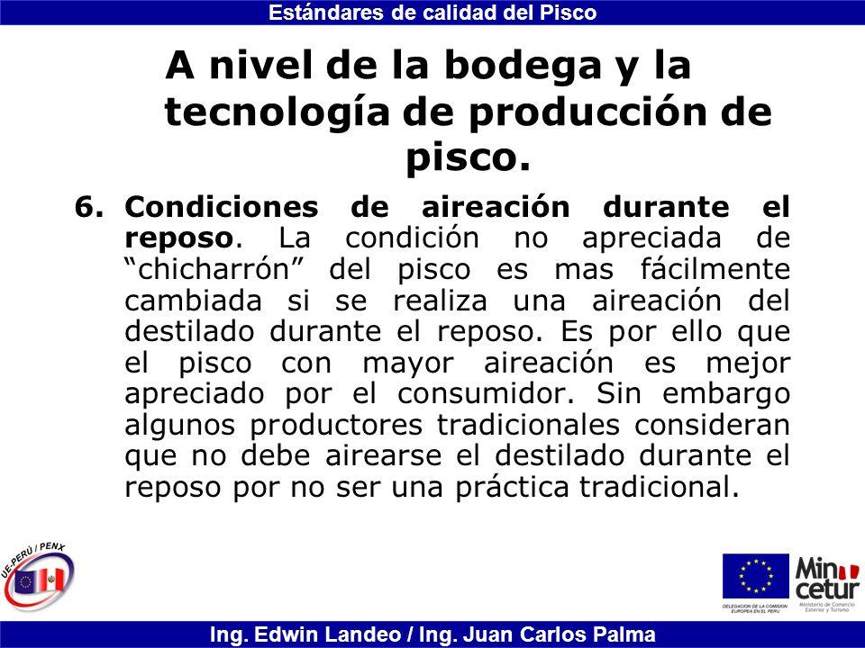 Estándares de calidad del Pisco Ing. Edwin Landeo / Ing. Juan Carlos Palma A nivel de la bodega y la tecnología de producción de pisco. 6.Condiciones
