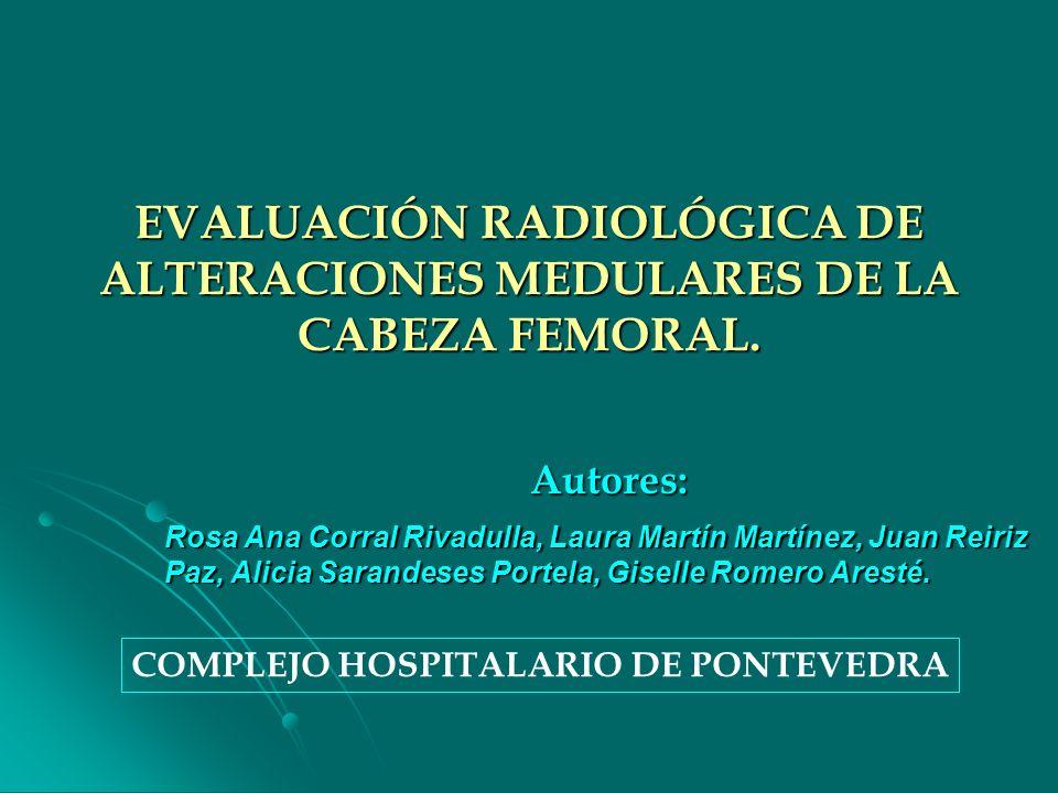 EVALUACIÓN RADIOLÓGICA DE ALTERACIONES MEDULARES DE LA CABEZA FEMORAL. Autores: Rosa Ana Corral Rivadulla, Laura Martín Martínez, Juan Reiriz Paz, Ali