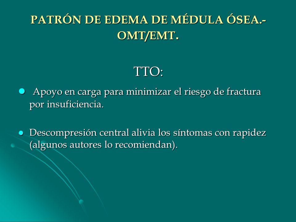 PATRÓN DE EDEMA DE MÉDULA ÓSEA.- OMT/EMT. TTO: Apoyo en carga para minimizar el riesgo de fractura por insuficiencia. Apoyo en carga para minimizar el