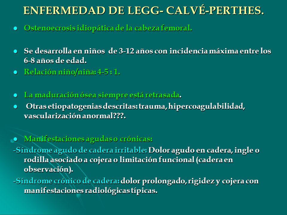 ENFERMEDAD DE LEGG- CALVÉ-PERTHES. Ostenoecrosis idiopática de la cabeza femoral. Ostenoecrosis idiopática de la cabeza femoral. Se desarrolla en niño