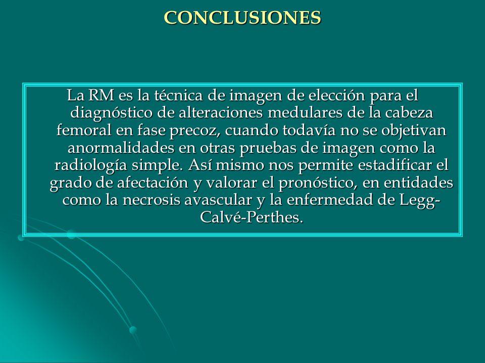 CONCLUSIONES La RM es la técnica de imagen de elección para el diagnóstico de alteraciones medulares de la cabeza femoral en fase precoz, cuando todav