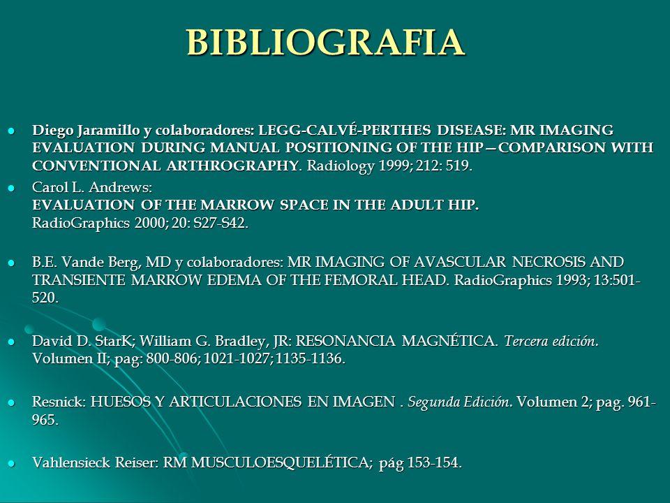 BIBLIOGRAFIA Diego Jaramillo y colaboradores: LEGG-CALVÉ-PERTHES DISEASE: MR IMAGING EVALUATION DURING MANUAL POSITIONING OF THE HIPCOMPARISON WITH CO