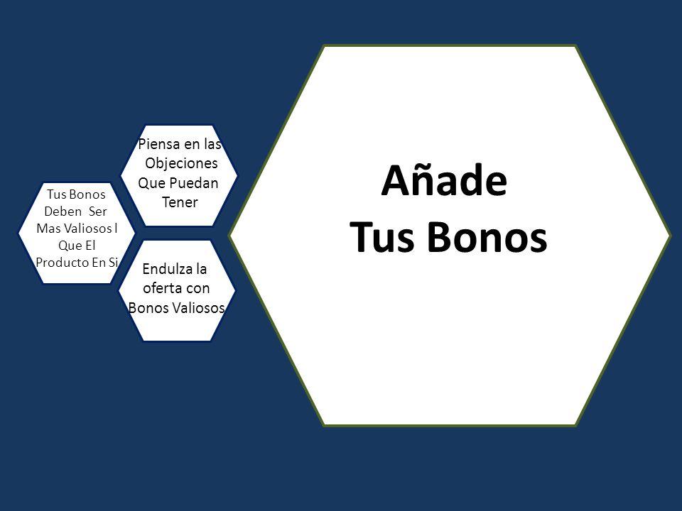Añade Tus Bonos Deben Ser Mas Valiosos l Que El Producto En Si Piensa en las Objeciones Que Puedan Tener Endulza la oferta con Bonos Valiosos