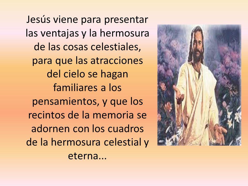 Jesús viene para presentar las ventajas y la hermosura de las cosas celestiales, para que las atracciones del cielo se hagan familiares a los pensamie