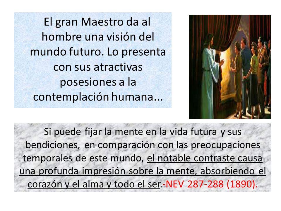 El gran Maestro da al hombre una visión del mundo futuro. Lo presenta con sus atractivas posesiones a la contemplación humana... Si puede fijar la men