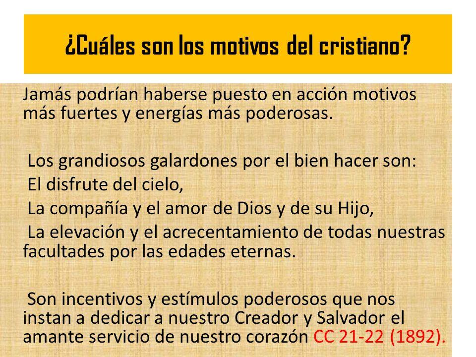 ¿Cuáles son los motivos del cristiano? Jamás podrían haberse puesto en acción motivos más fuertes y energías más poderosas. Los grandiosos galardones