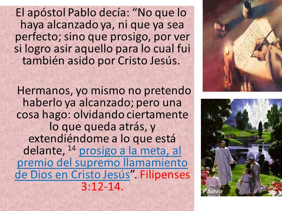El apóstol Pablo decía: No que lo haya alcanzado ya, ni que ya sea perfecto; sino que prosigo, por ver si logro asir aquello para lo cual fui también