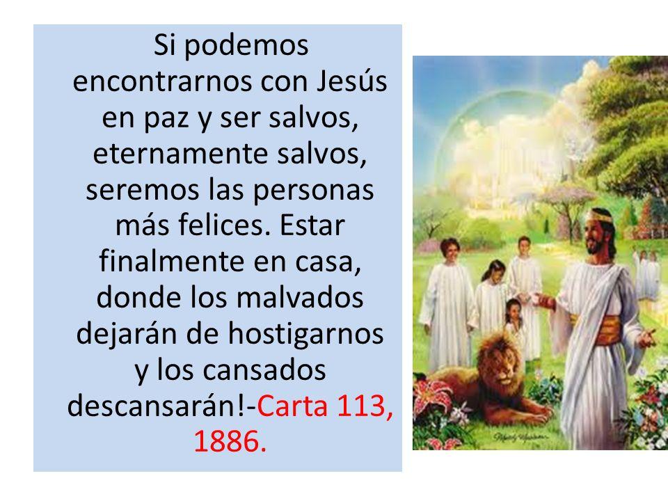 Si podemos encontrarnos con Jesús en paz y ser salvos, eternamente salvos, seremos las personas más felices. Estar finalmente en casa, donde los malva