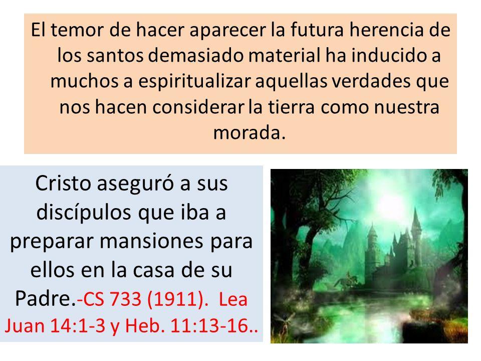 El temor de hacer aparecer la futura herencia de los santos demasiado material ha inducido a muchos a espiritualizar aquellas verdades que nos hacen c