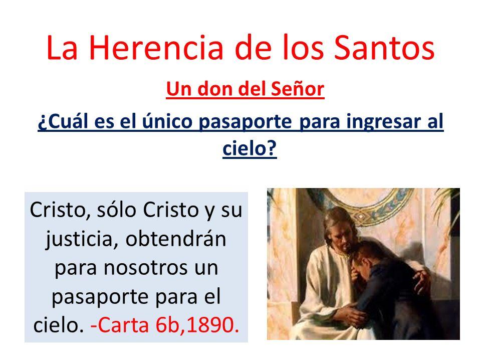 La Herencia de los Santos Un don del Señor ¿Cuál es el único pasaporte para ingresar al cielo? Cristo, sólo Cristo y su justicia, obtendrán para nosot
