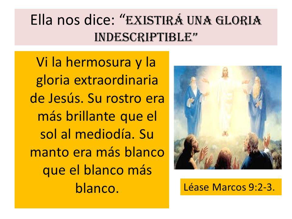 Ella nos dice: Existirá una gloria indescriptible Vi la hermosura y la gloria extraordinaria de Jesús. Su rostro era más brillante que el sol al medio