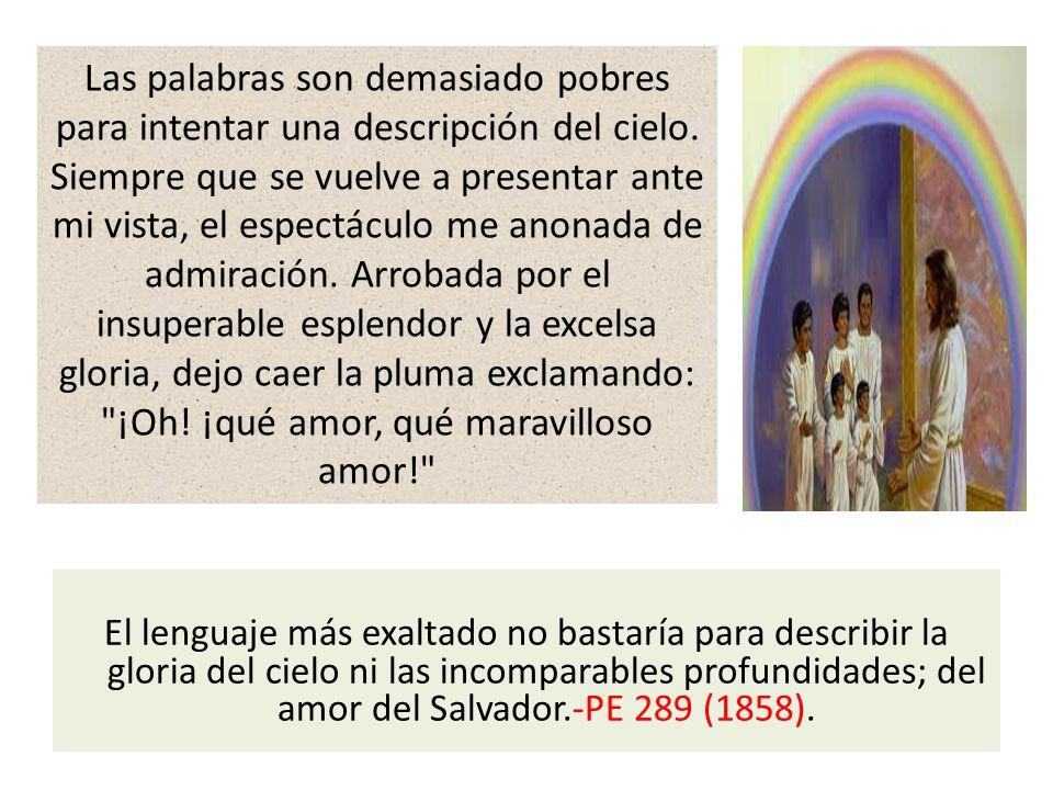 El lenguaje más exaltado no bastaría para describir la gloria del cielo ni las incomparables profundidades; del amor del Salvador.-PE 289 (1858). Las