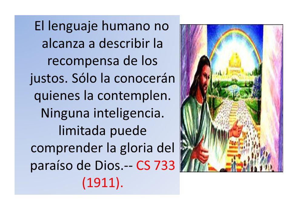 El lenguaje humano no alcanza a describir la recompensa de los justos. Sólo la conocerán quienes la contemplen. Ninguna inteligencia. limitada puede c