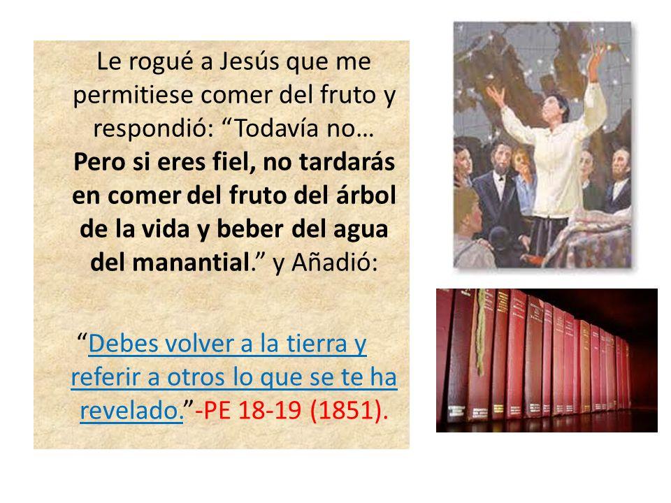Le rogué a Jesús que me permitiese comer del fruto y respondió: Todavía no… Pero si eres fiel, no tardarás en comer del fruto del árbol de la vida y b