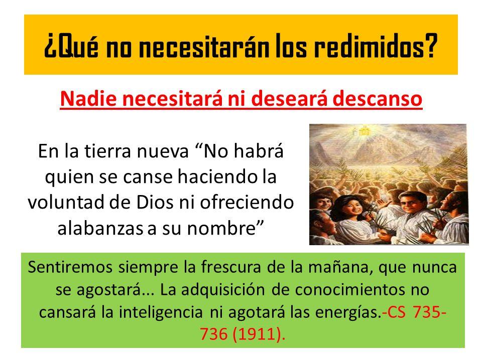 ¿Qué no necesitarán los redimidos? Nadie necesitará ni deseará descanso En la tierra nueva No habrá quien se canse haciendo la voluntad de Dios ni ofr