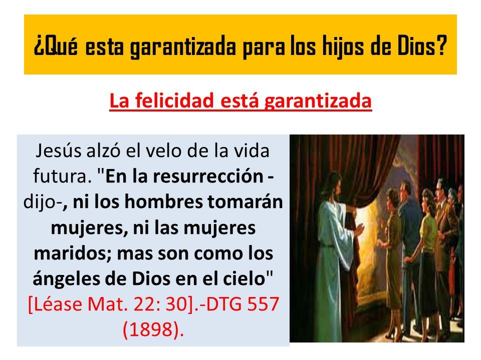 ¿Qué esta garantizada para los hijos de Dios? La felicidad está garantizada Jesús alzó el velo de la vida futura.