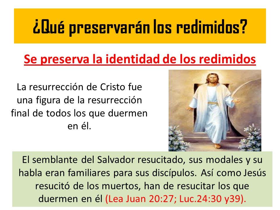 ¿Qué preservarán los redimidos? Se preserva la identidad de los redimidos La resurrección de Cristo fue una figura de la resurrección final de todos l