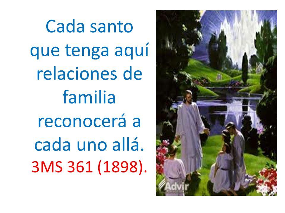 Cada santo que tenga aquí relaciones de familia reconocerá a cada uno allá. 3MS 361 (1898).