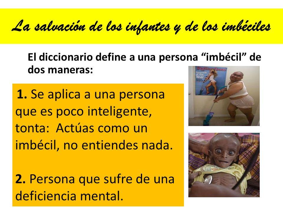La salvación de los infantes y de los imbéciles El diccionario define a una persona imbécil de dos maneras: 1. Se aplica a una persona que es poco int