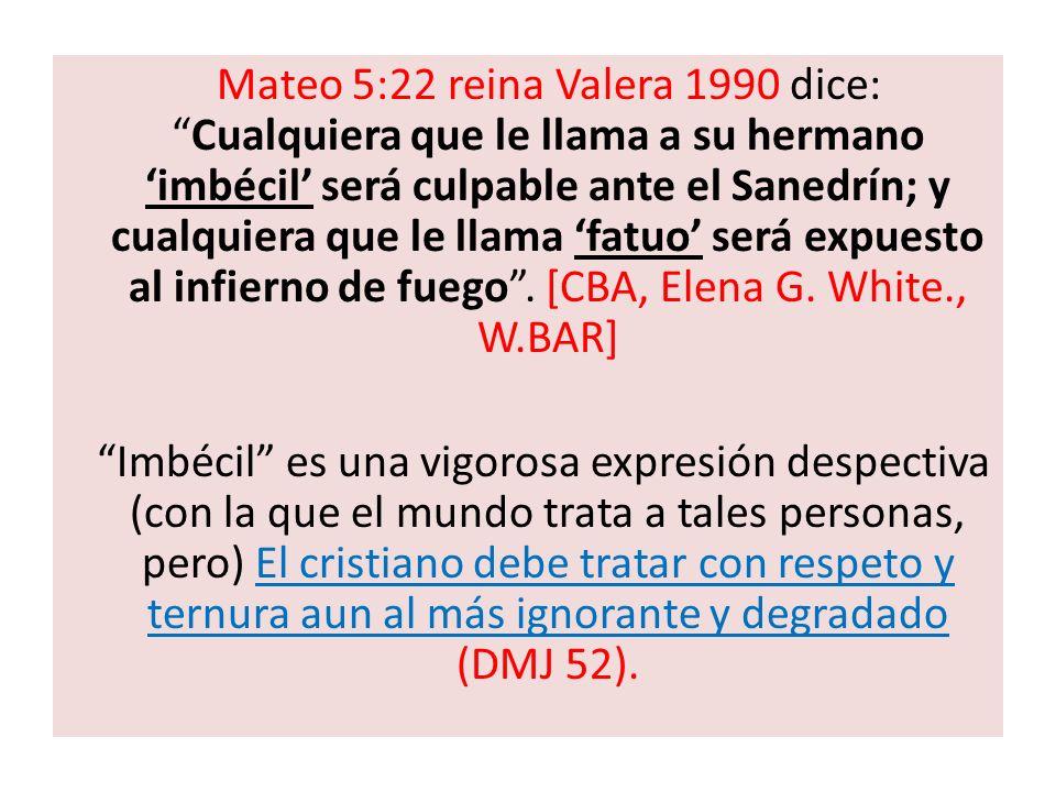 Mateo 5:22 reina Valera 1990 dice:Cualquiera que le llama a su hermano imbécil será culpable ante el Sanedrín; y cualquiera que le llama fatuo será ex