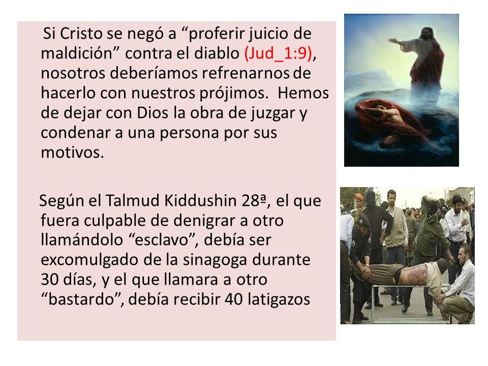 Si Cristo se negó a proferir juicio de maldición contra el diablo (Jud_1:9), nosotros deberíamos refrenarnos de hacerlo con nuestros prójimos. Hemos d