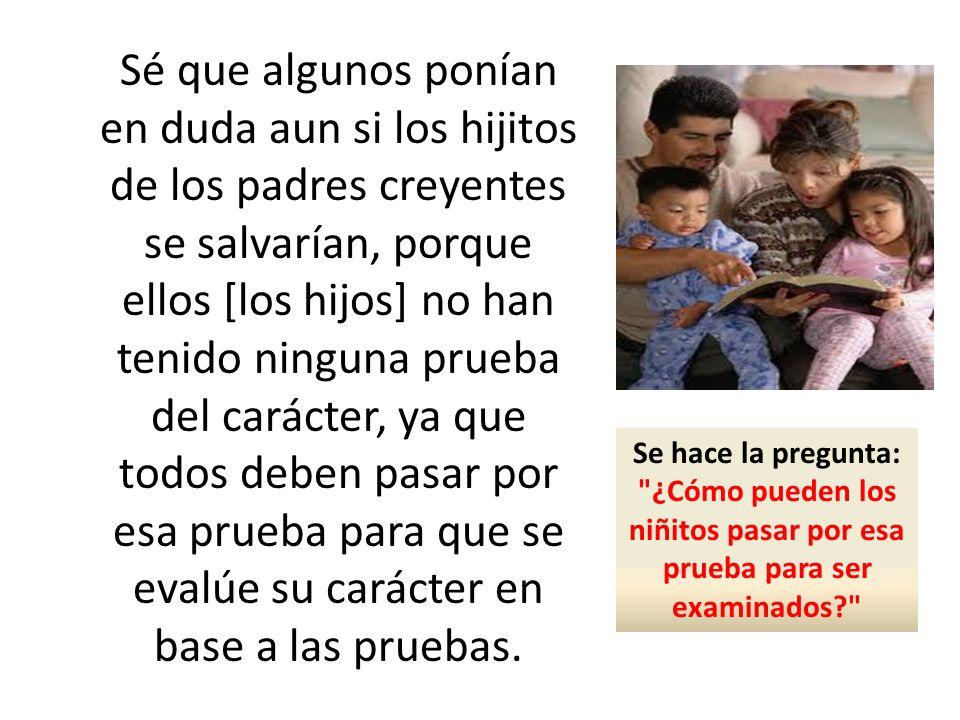 Sé que algunos ponían en duda aun si los hijitos de los padres creyentes se salvarían, porque ellos [los hijos] no han tenido ninguna prueba del carác