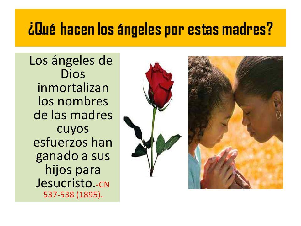 ¿Qué hacen los ángeles por estas madres? Los ángeles de Dios inmortalizan los nombres de las madres cuyos esfuerzos han ganado a sus hijos para Jesucr